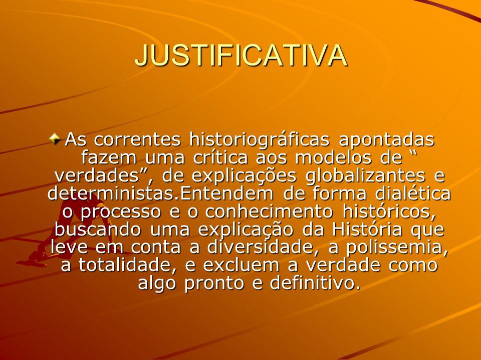 JUSTIFICATIVA As correntes historiográficas apontadas fazem uma crítica aos modelos de verdades, de explicações globalizantes e deterministas.Entendem