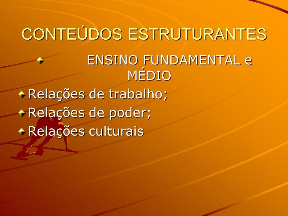 CONTEÚDOS ESTRUTURANTES ENSINO FUNDAMENTAL e MÉDIO ENSINO FUNDAMENTAL e MÉDIO Relações de trabalho; Relações de poder; Relações culturais