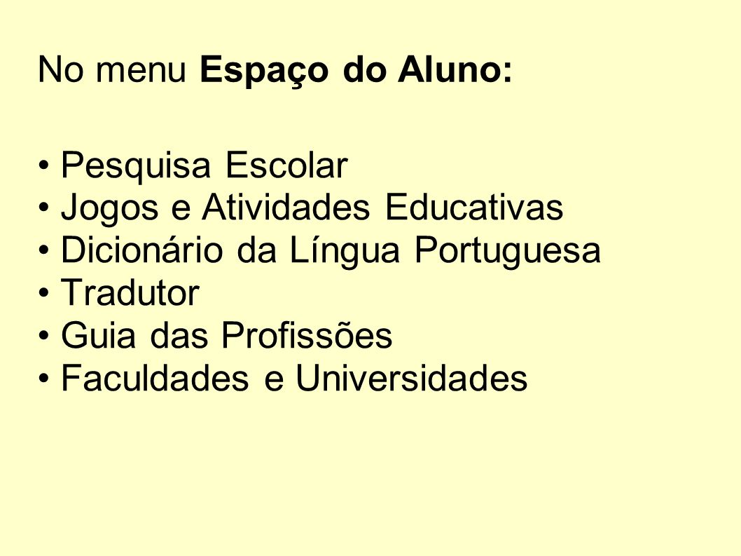 No menu Espaço do Aluno: Pesquisa Escolar Jogos e Atividades Educativas Dicionário da Língua Portuguesa Tradutor Guia das Profissões Faculdades e Univ
