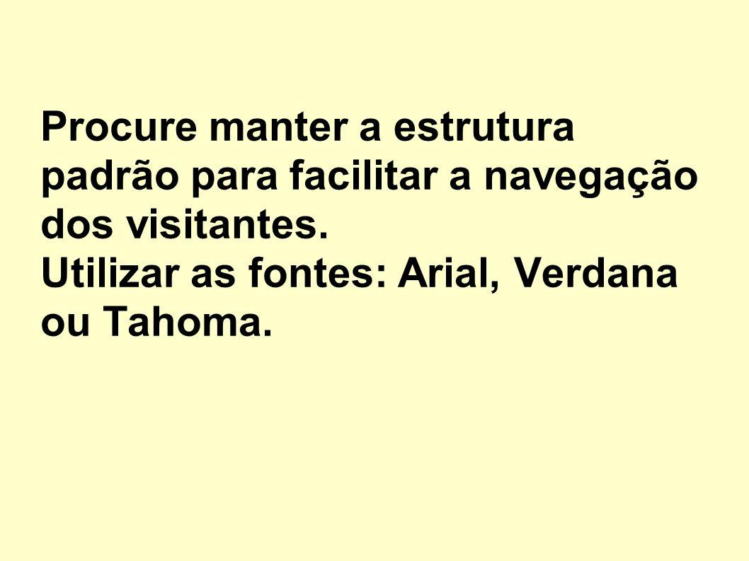 Procure manter a estrutura padrão para facilitar a navegação dos visitantes. Utilizar as fontes: Arial, Verdana ou Tahoma.