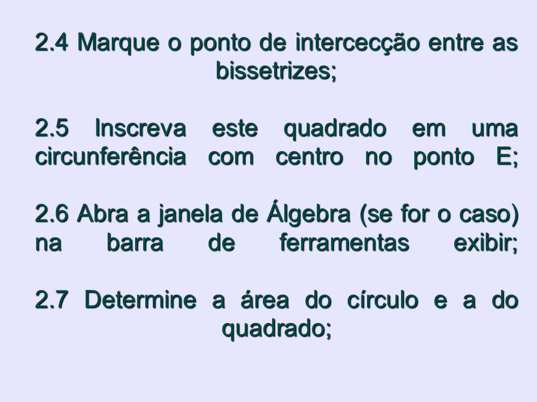 2.4 Marque o ponto de intercecção entre as bissetrizes; 2.5 Inscreva este quadrado em uma circunferência com centro no ponto E; 2.6 Abra a janela de Á