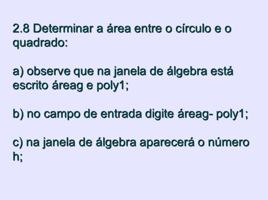2.8 Determinar a área entre o círculo e o quadrado: a) observe que na janela de álgebra está escrito áreag e poly1; b) no campo de entrada digite área