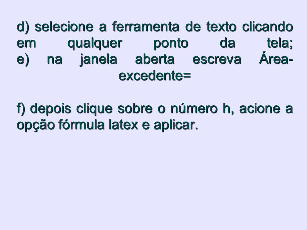 d) selecione a ferramenta de texto clicando em qualquer ponto da tela; e) na janela aberta escreva Área- excedente= f) depois clique sobre o número h,