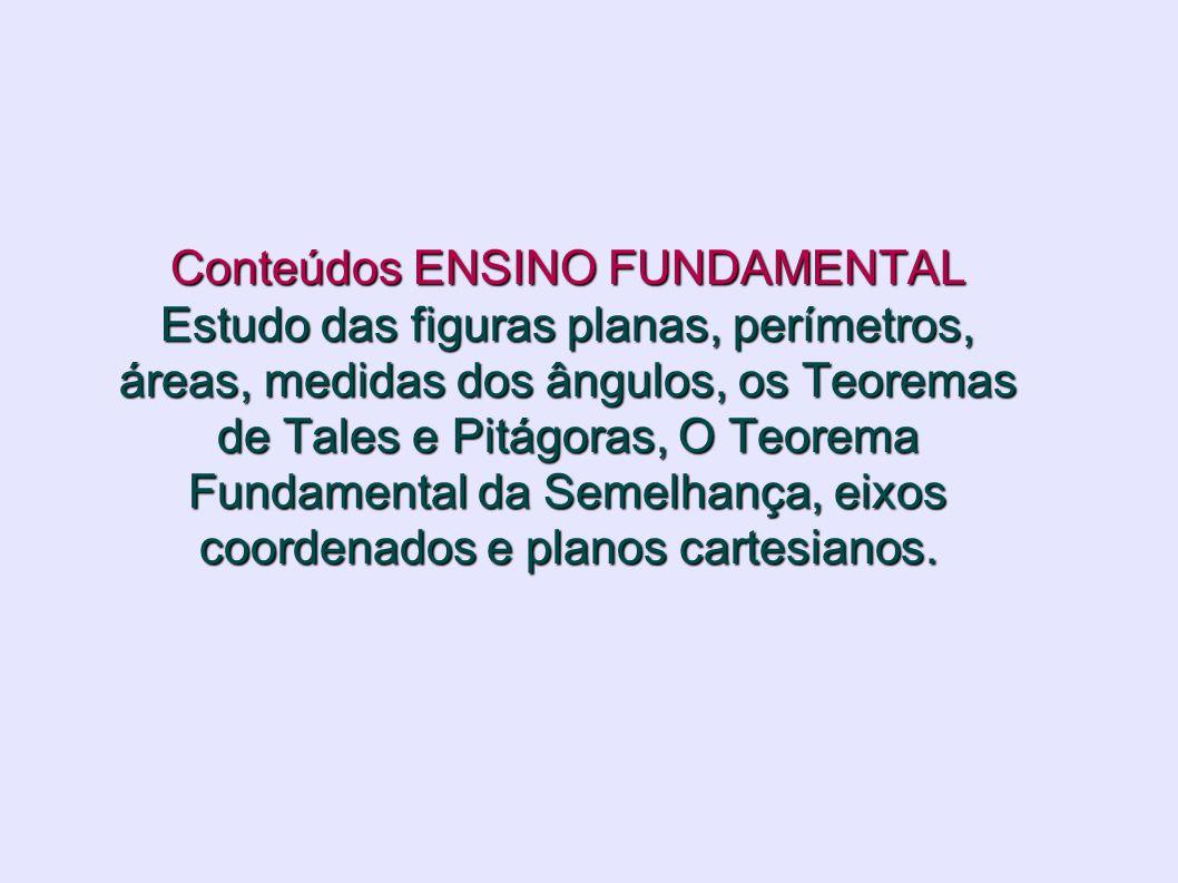Conteúdos ENSINO FUNDAMENTAL Estudo das figuras planas, perímetros, áreas, medidas dos ângulos, os Teoremas de Tales e Pitágoras, O Teorema Fundamenta