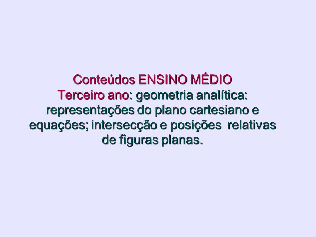 Conteúdos ENSINO MÉDIO Terceiro ano: geometria analítica: representações do plano cartesiano e equações; intersecção e posições relativas de figuras p
