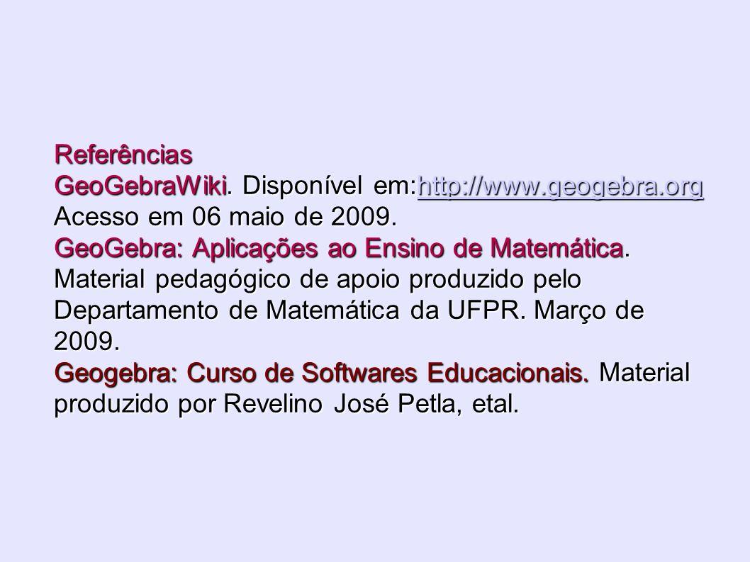 Referências GeoGebraWiki. Disponível em:http://www.geogebra.org Acesso em 06 maio de 2009. GeoGebra: Aplicações ao Ensino de Matemática. Material peda