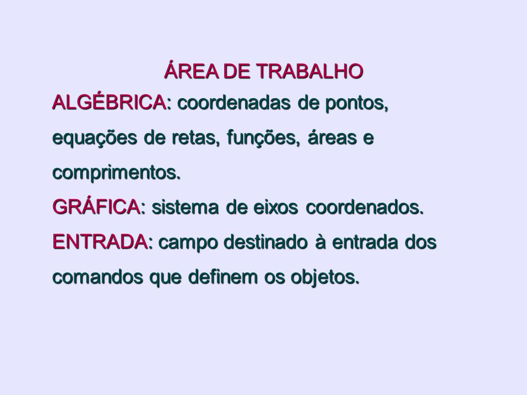 ÁREA DE TRABALHO ALGÉBRICA: coordenadas de pontos, equações de retas, funções, áreas e comprimentos. GRÁFICA: sistema de eixos coordenados. ENTRADA: c