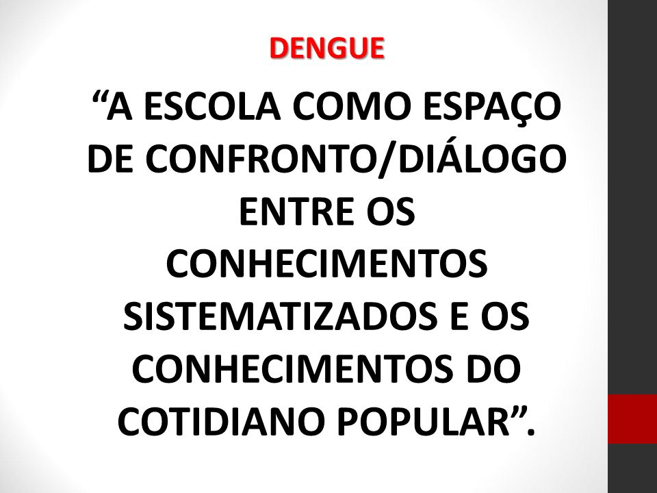 DENGUE A ESCOLA COMO ESPAÇO DE CONFRONTO/DIÁLOGO ENTRE OS CONHECIMENTOS SISTEMATIZADOS E OS CONHECIMENTOS DO COTIDIANO POPULAR.