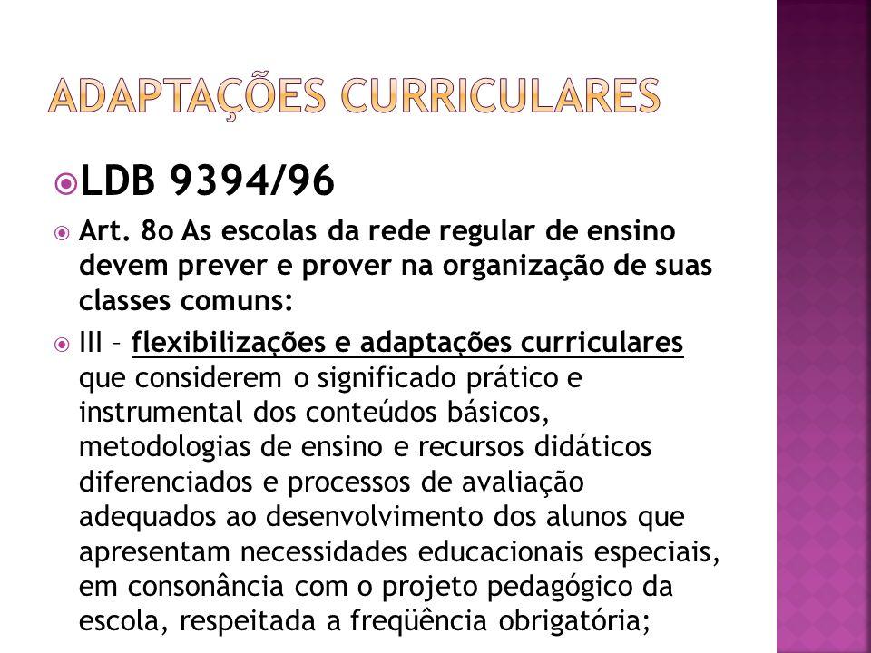 LDB 9394/96 Art. 8o As escolas da rede regular de ensino devem prever e prover na organização de suas classes comuns: III – flexibilizações e adaptaçõ