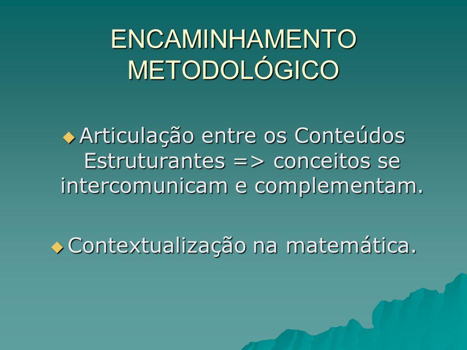 ENCAMINHAMENTO METODOLÓGICO Articulação entre os Conteúdos Estruturantes => conceitos se intercomunicam e complementam. Articulação entre os Conteúdos
