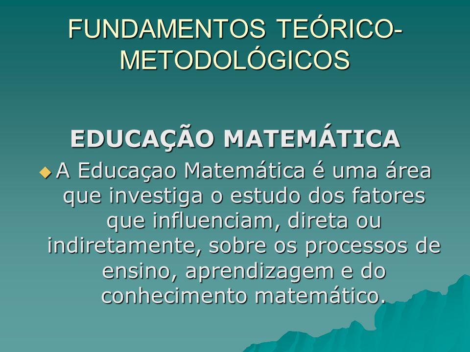 FUNDAMENTOS TEÓRICO- METODOLÓGICOS EDUCAÇÃO MATEMÁTICA A Educaçao Matemática é uma área que investiga o estudo dos fatores que influenciam, direta ou
