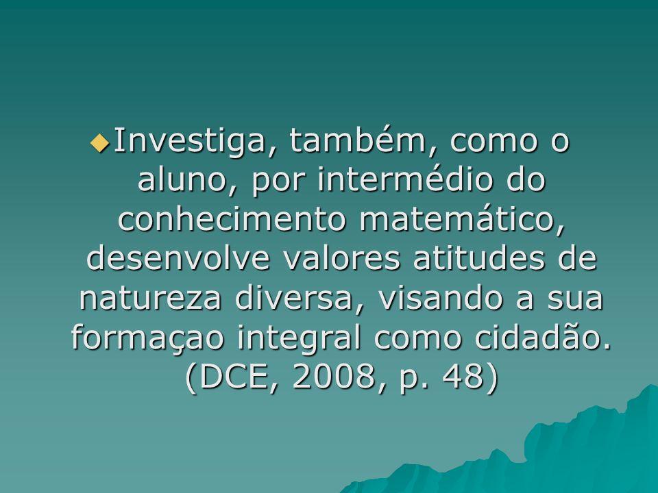 Investiga, também, como o aluno, por intermédio do conhecimento matemático, desenvolve valores atitudes de natureza diversa, visando a sua formaçao in