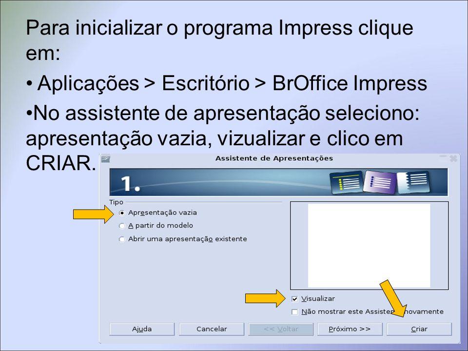 Para inicializar o programa Impress clique em: Aplicações > Escritório > BrOffice Impress No assistente de apresentação seleciono: apresentação vazia, vizualizar e clico em CRIAR.