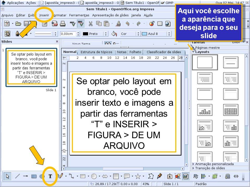 Aqui você escolhe a aparência que deseja para o seu slide Se optar pelo layout em branco, você pode inserir texto e imagens a partir das ferramentas T e INSERIR > FIGURA > DE UM ARQUIVO