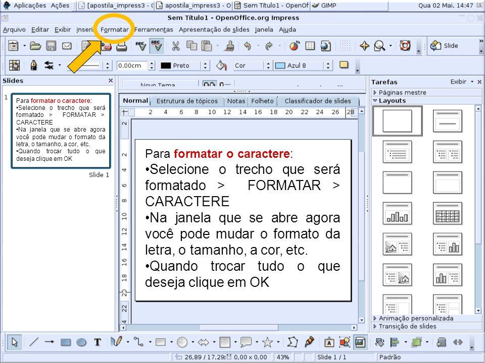 Para formatar o caractere: Selecione o trecho que será formatado > FORMATAR > CARACTERE Na janela que se abre agora você pode mudar o formato da letra, o tamanho, a cor, etc.