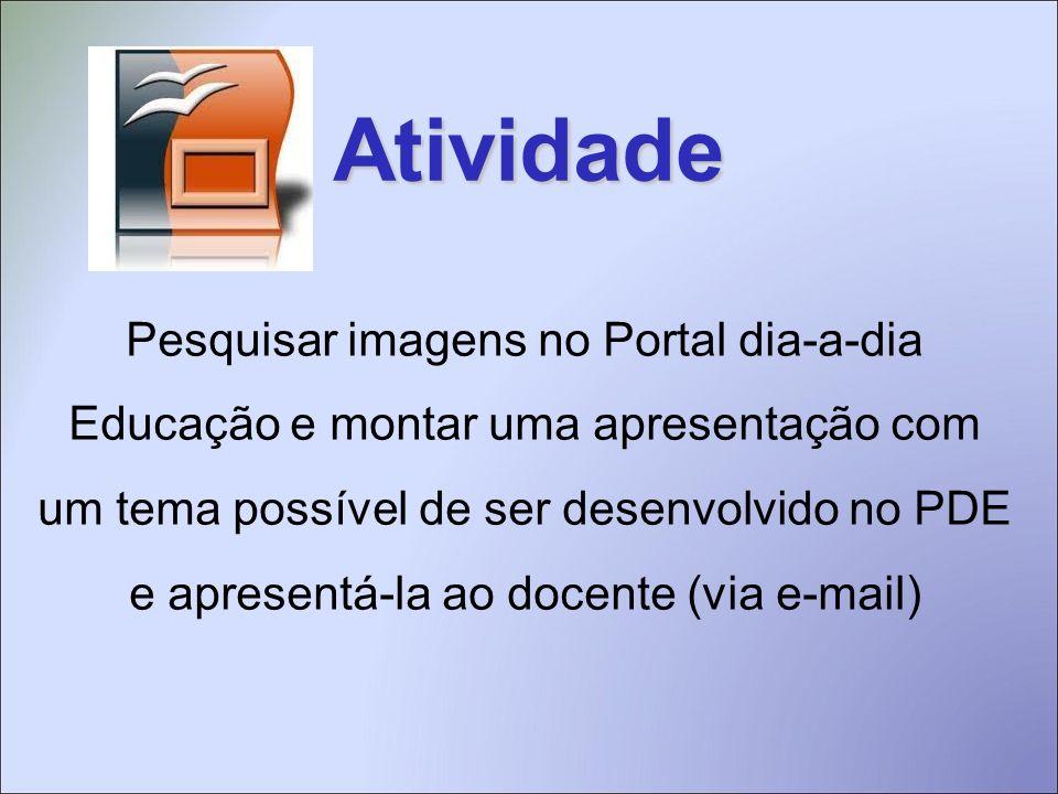 Atividade Pesquisar imagens no Portal dia-a-dia Educação e montar uma apresentação com um tema possível de ser desenvolvido no PDE e apresentá-la ao docente (via e-mail)