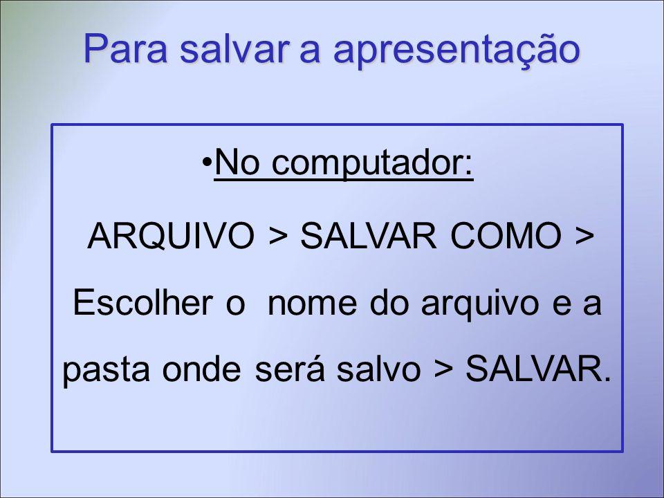 Para salvar a apresentação No computador: ARQUIVO > SALVAR COMO > Escolher o nome do arquivo e a pasta onde será salvo > SALVAR.
