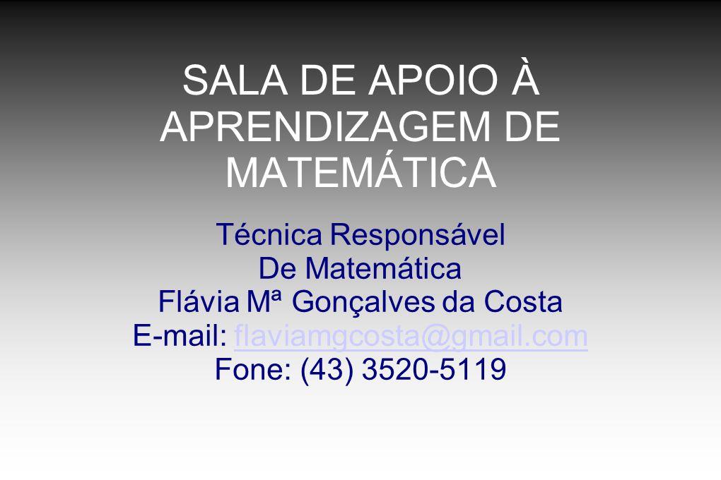 SALA DE APOIO À APRENDIZAGEM DE MATEMÁTICA Técnica Responsável De Matemática Flávia Mª Gonçalves da Costa E-mail: flaviamgcosta@gmail.comflaviamgcosta