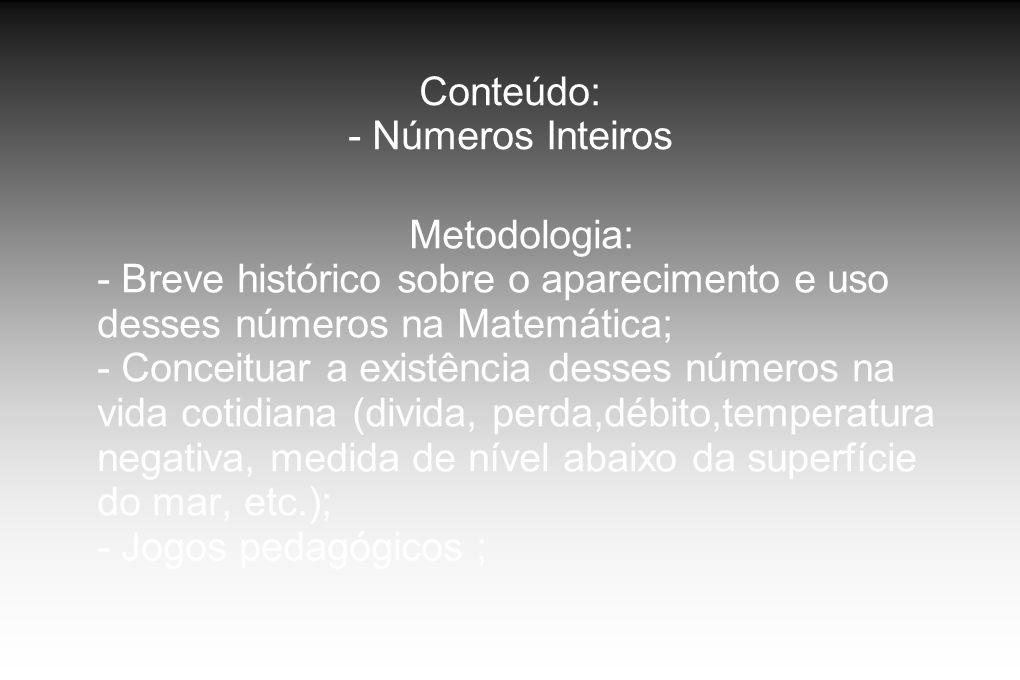 Conteúdo: - Números Inteiros Metodologia: - Breve histórico sobre o aparecimento e uso desses números na Matemática; - Conceituar a existência desses