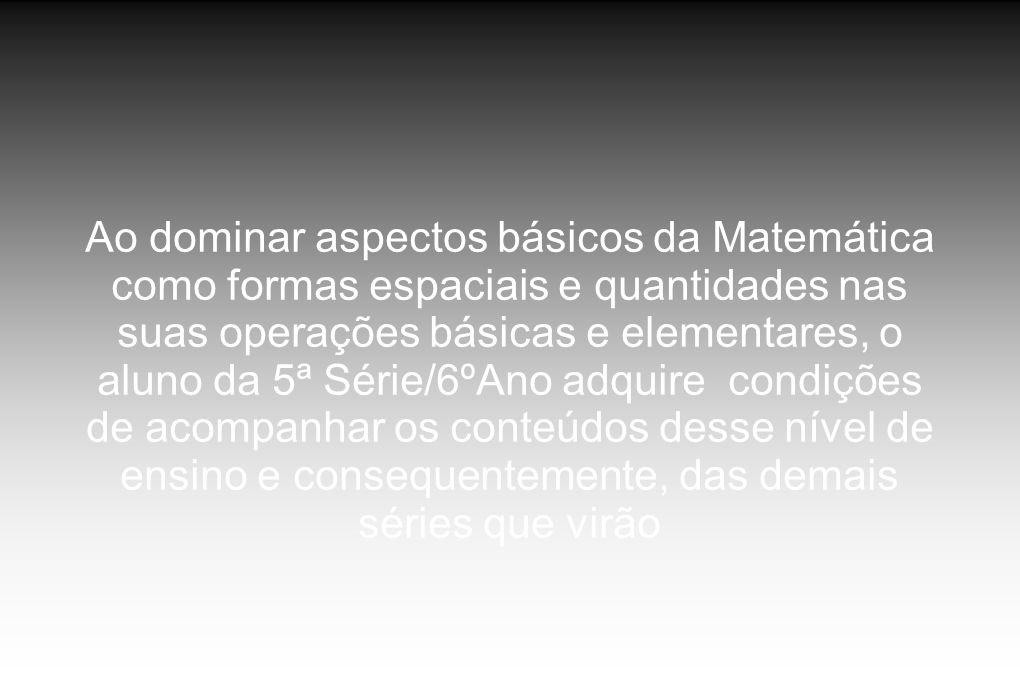 Ao dominar aspectos básicos da Matemática como formas espaciais e quantidades nas suas operações básicas e elementares, o aluno da 5ª Série/6ºAno adqu