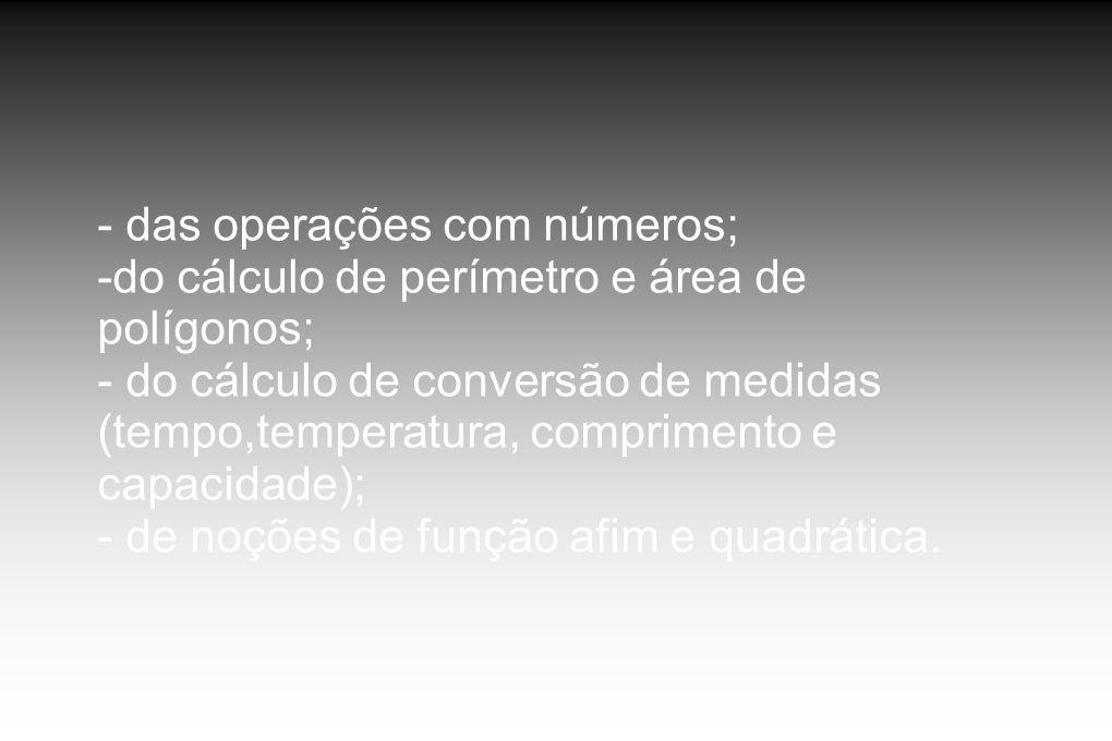 - das operações com números; -do cálculo de perímetro e área de polígonos; - do cálculo de conversão de medidas (tempo,temperatura, comprimento e capa