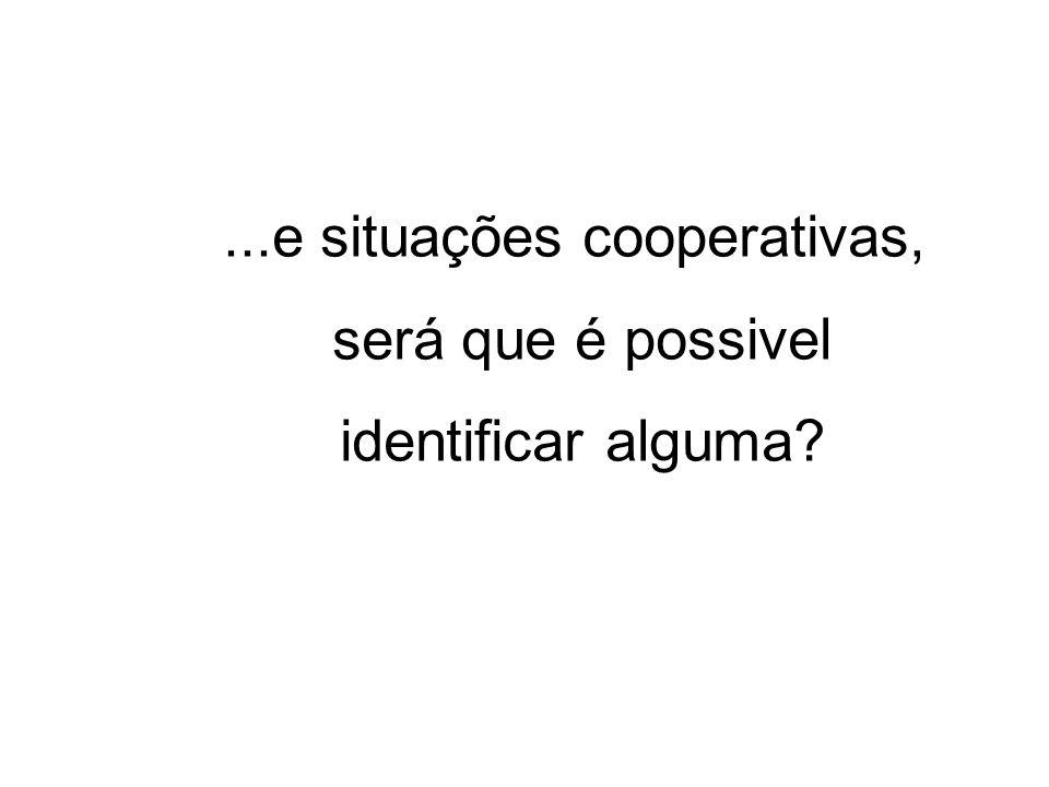 ...e situações cooperativas, será que é possivel identificar alguma?