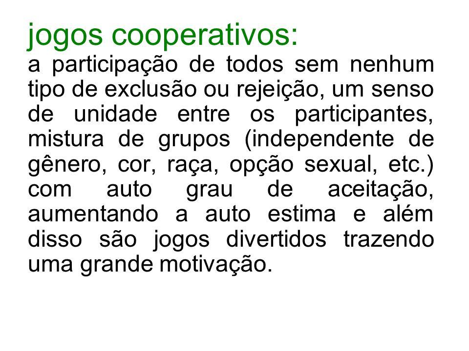 jogos cooperativos: a participação de todos sem nenhum tipo de exclusão ou rejeição, um senso de unidade entre os participantes, mistura de grupos (in