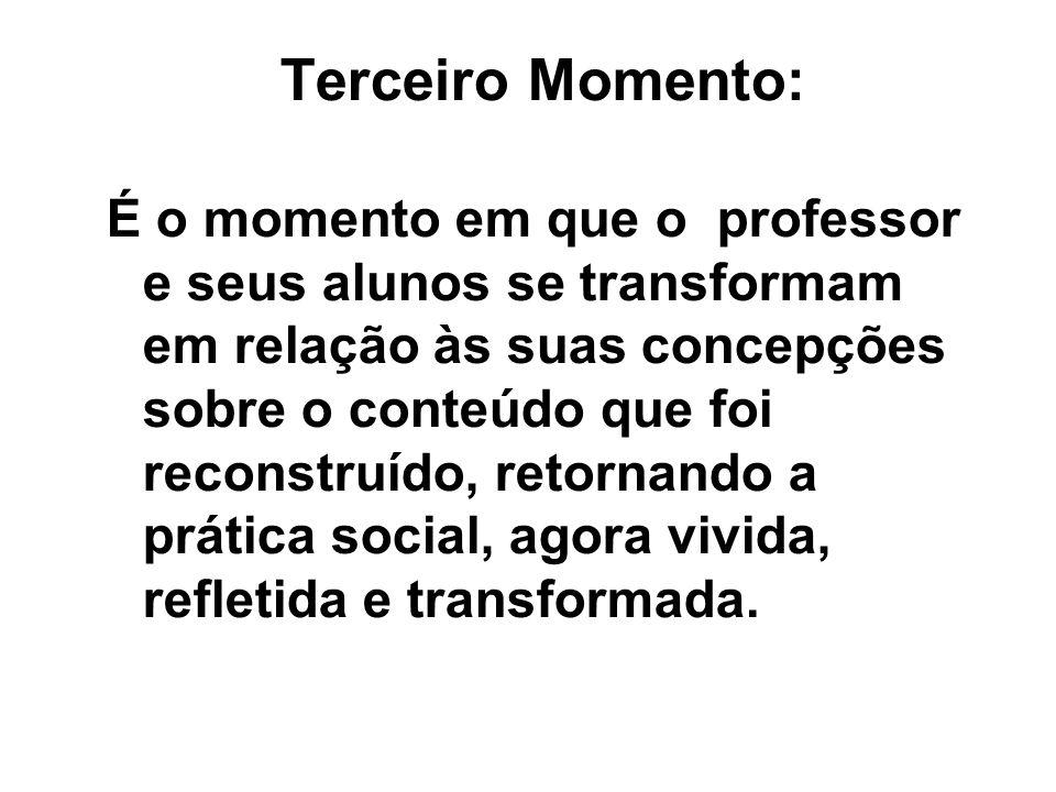 Terceiro Momento: É o momento em que o professor e seus alunos se transformam em relação às suas concepções sobre o conteúdo que foi reconstruído, ret