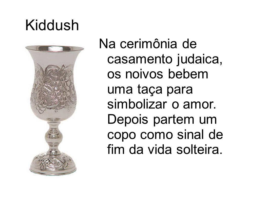 Kiddush Na cerimônia de casamento judaica, os noivos bebem uma taça para simbolizar o amor. Depois partem um copo como sinal de fim da vida solteira.
