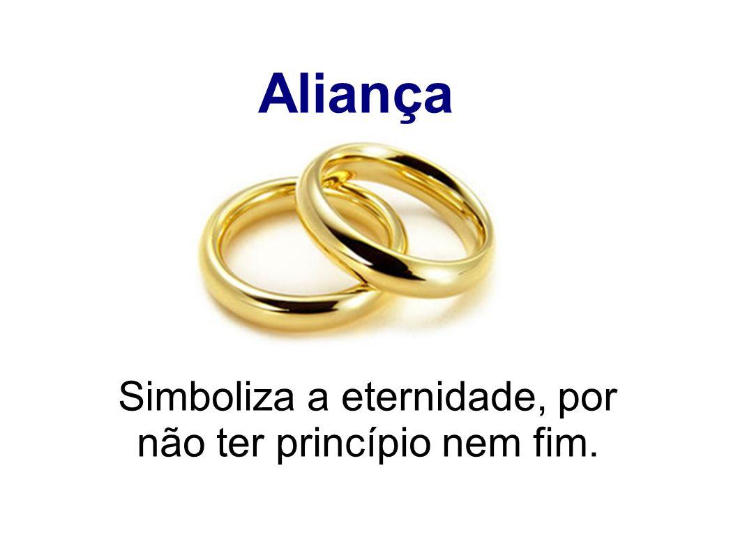 Aliança Simboliza a eternidade, por não ter princípio nem fim.