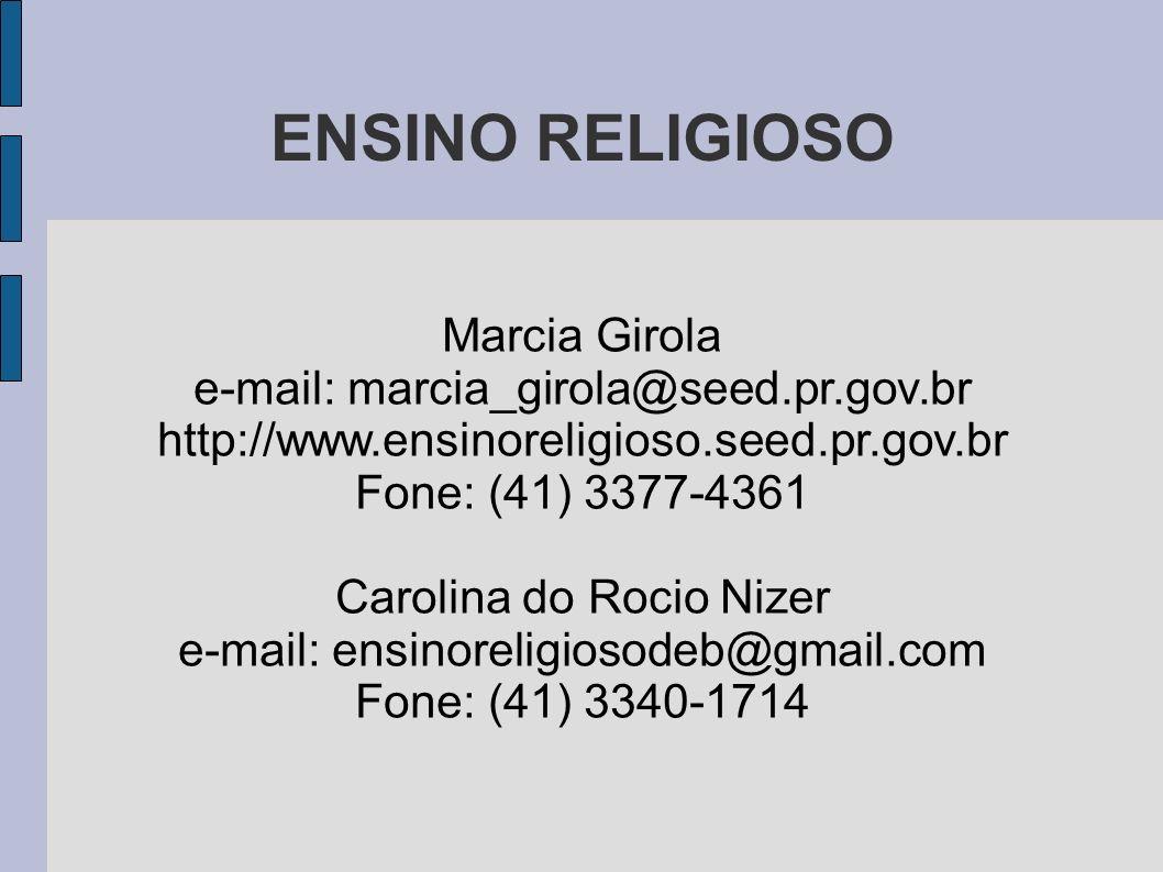 ENSINO RELIGIOSO Marcia Girola e-mail: marcia_girola@seed.pr.gov.br http://www.ensinoreligioso.seed.pr.gov.br Fone: (41) 3377-4361 Carolina do Rocio N