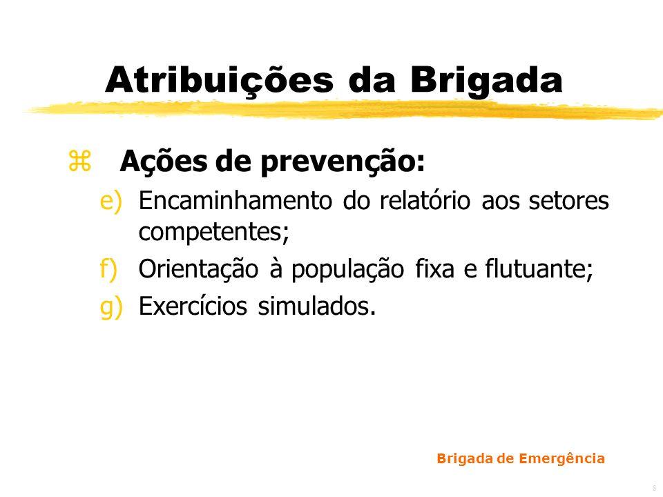 Brigada de Emergência 9 Atribuições da Brigada z Ações de emergência: a)Identificação da situação; b)Alarme/abandono de área; c)Acionamento do Corpo de Bombeiros e/ou ajuda externa; d)Corte de energia; e)Primeiros socorros;