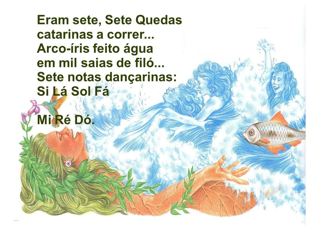 Eram sete, Sete Quedas catarinas a correr... Arco-íris feito água em mil saias de filó... Sete notas dançarinas: Si Lá Sol Fá Mi Ré Dó.