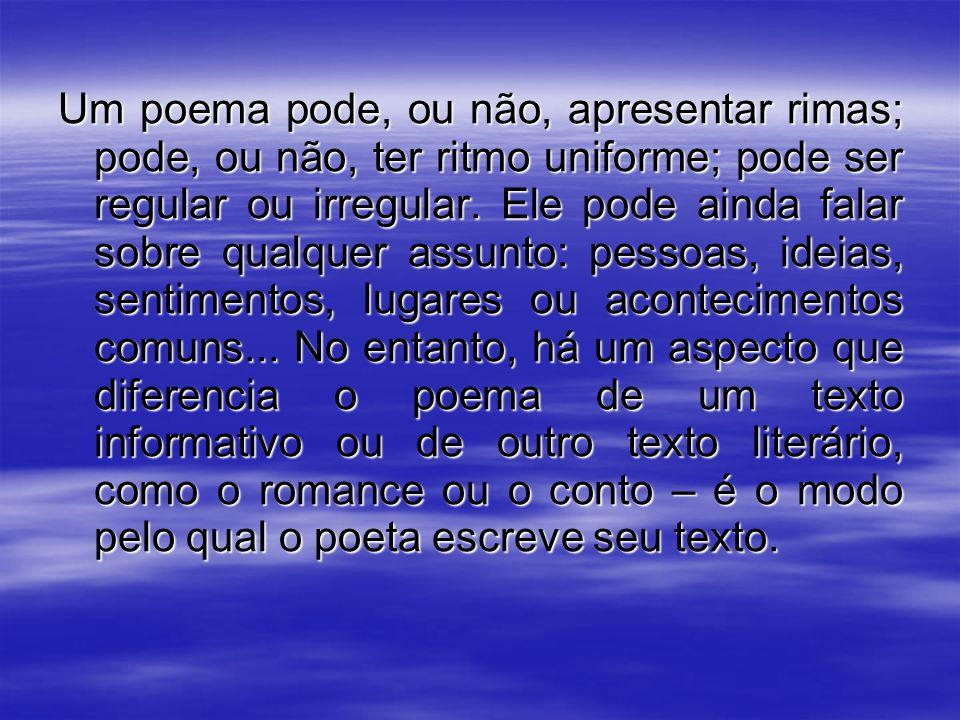 Um poema pode, ou não, apresentar rimas; pode, ou não, ter ritmo uniforme; pode ser regular ou irregular. Ele pode ainda falar sobre qualquer assunto: