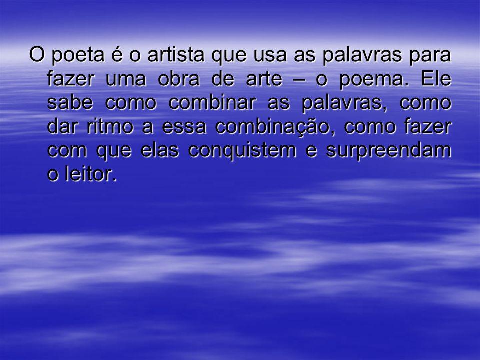O poeta é o artista que usa as palavras para fazer uma obra de arte – o poema. Ele sabe como combinar as palavras, como dar ritmo a essa combinação, c