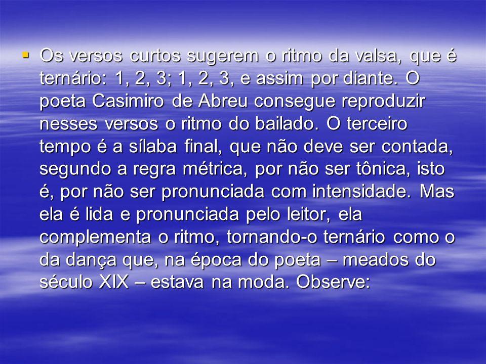 Os versos curtos sugerem o ritmo da valsa, que é ternário: 1, 2, 3; 1, 2, 3, e assim por diante. O poeta Casimiro de Abreu consegue reproduzir nesses