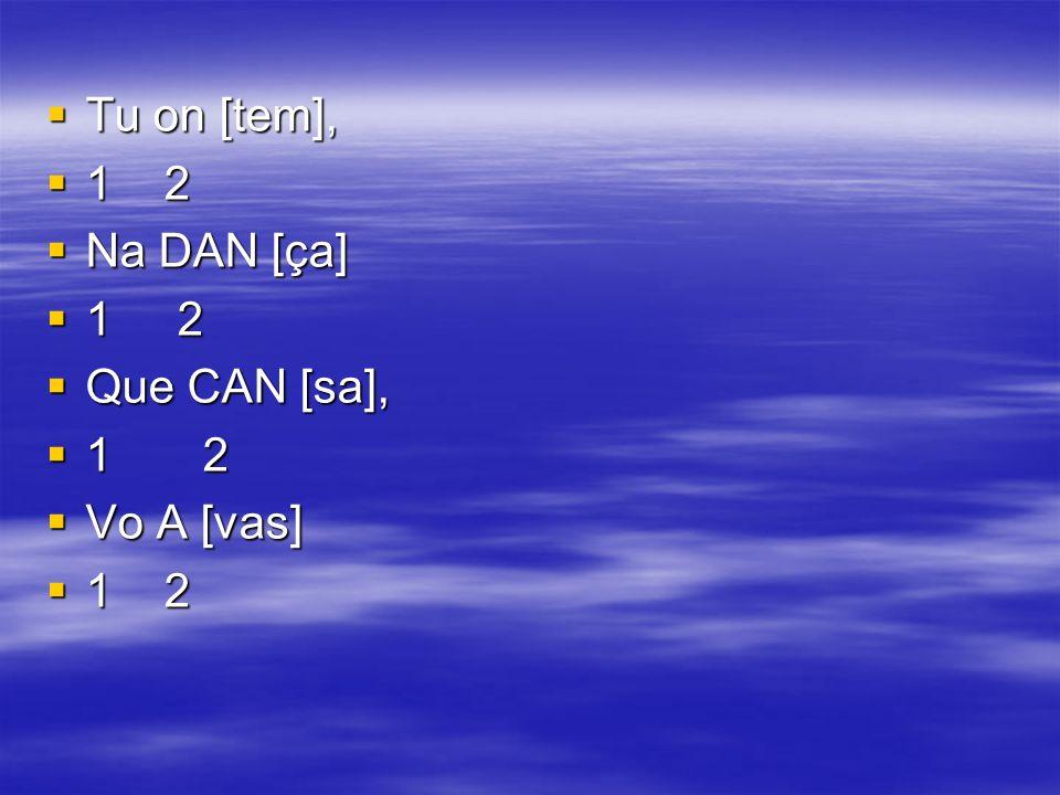 Tu on [tem], Tu on [tem], 1 2 1 2 Na DAN [ça] Na DAN [ça] 1 2 1 2 Que CAN [sa], Que CAN [sa], 1 2 1 2 Vo A [vas] Vo A [vas] 1 2 1 2