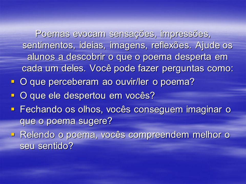 Poemas evocam sensações, impressões, sentimentos, ideias, imagens, reflexões. Ajude os alunos a descobrir o que o poema desperta em cada um deles. Voc