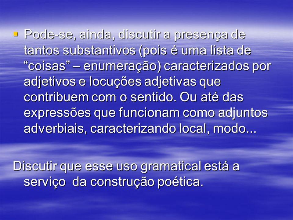 Pode-se, ainda, discutir a presença de tantos substantivos (pois é uma lista de coisas – enumeração) caracterizados por adjetivos e locuções adjetivas