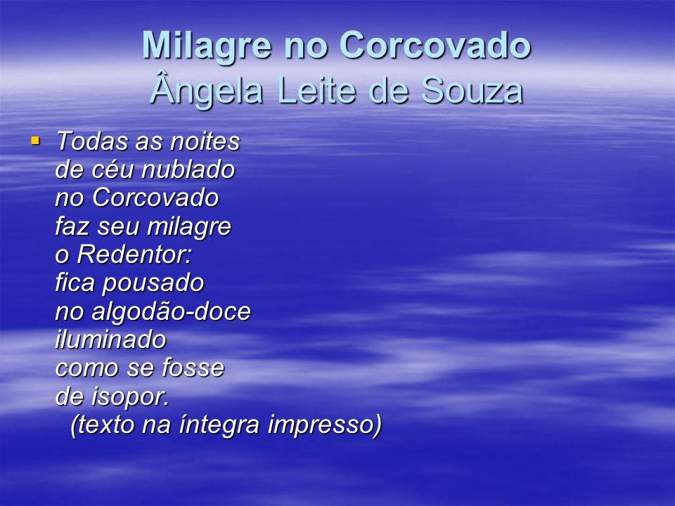Milagre no Corcovado Ângela Leite de Souza Todas as noites de céu nublado no Corcovado faz seu milagre o Redentor: fica pousado no algodão-doce ilumin