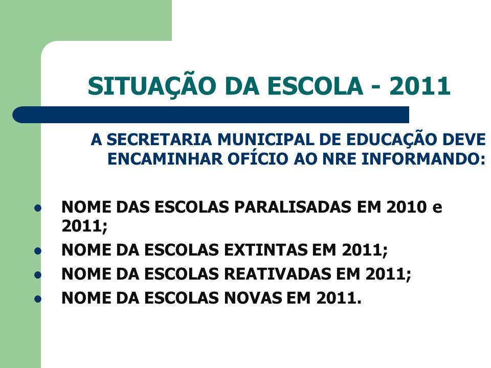 SITUAÇÃO DA ESCOLA - 2011 A SECRETARIA MUNICIPAL DE EDUCAÇÃO DEVE ENCAMINHAR OFÍCIO AO NRE INFORMANDO: NOME DAS ESCOLAS PARALISADAS EM 2010 e 2011; NOME DA ESCOLAS EXTINTAS EM 2011; NOME DA ESCOLAS REATIVADAS EM 2011; NOME DA ESCOLAS NOVAS EM 2011.