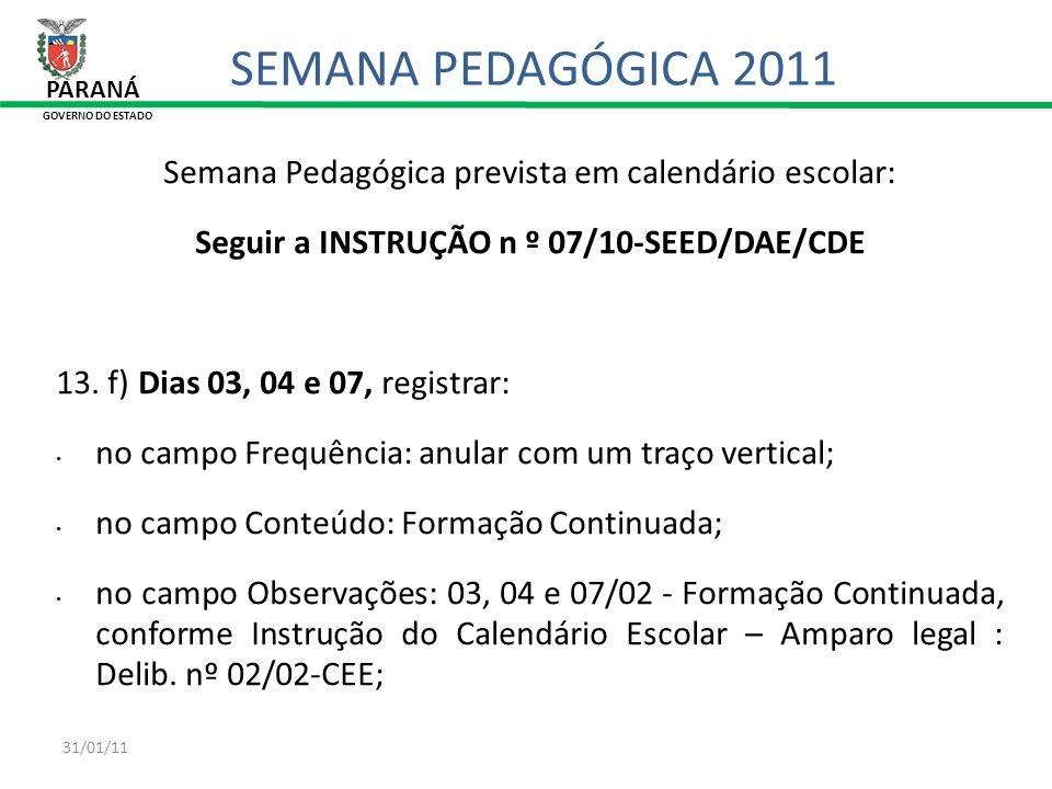 31/01/11 Semana Pedagógica prevista em calendário escolar: Seguir a INSTRUÇÃO n º 07/10-SEED/DAE/CDE 13. f) Dias 03, 04 e 07, registrar: no campo Freq