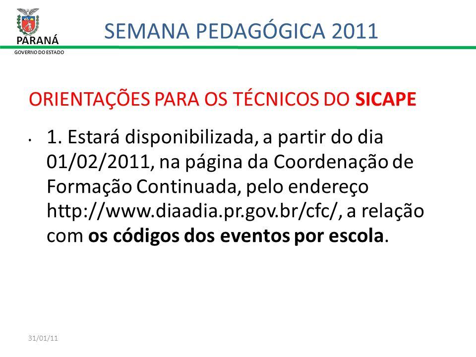 31/01/11 PARANÁ GOVERNO DO ESTADO SEMANA PEDAGÓGICA 2011 ORIENTAÇÕES PARA OS TÉCNICOS DO SICAPE 1. Estará disponibilizada, a partir do dia 01/02/2011,