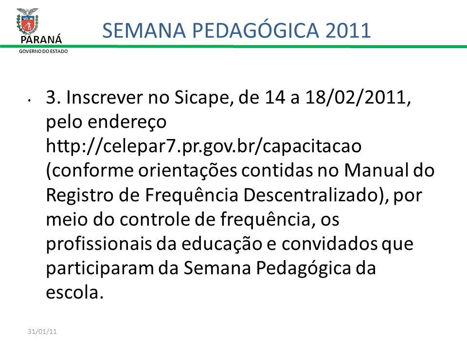 31/01/11 PARANÁ GOVERNO DO ESTADO SEMANA PEDAGÓGICA 2011 3. Inscrever no Sicape, de 14 a 18/02/2011, pelo endereço http://celepar7.pr.gov.br/capacitac