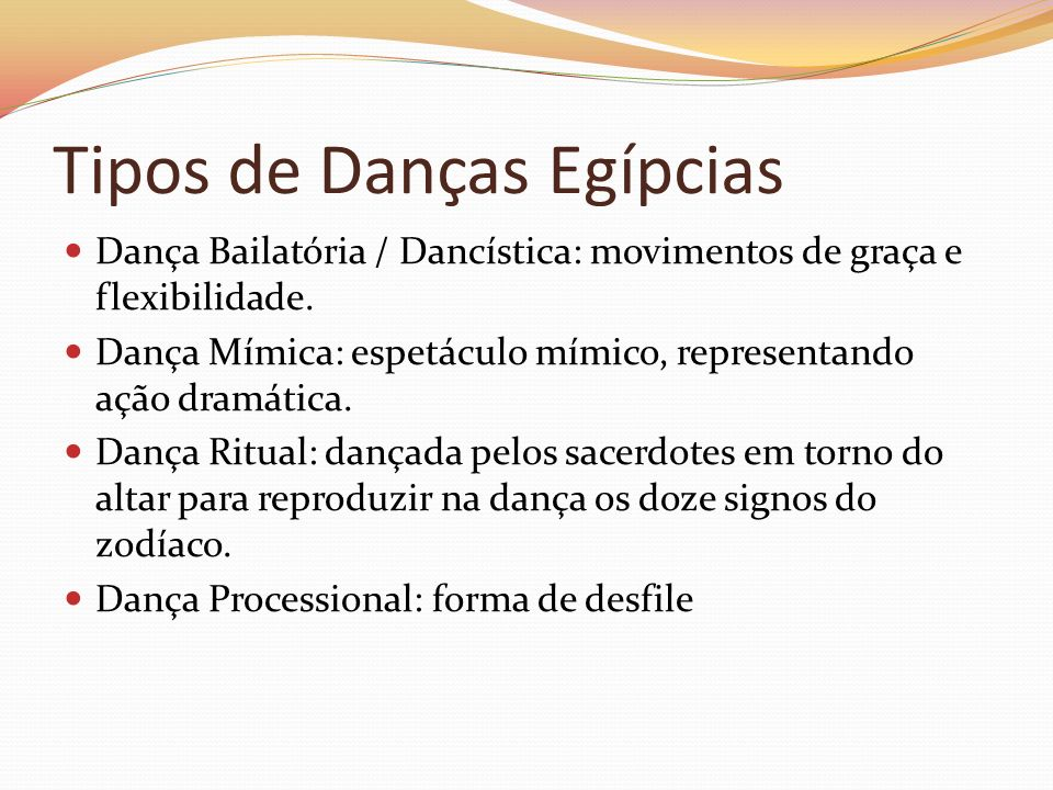 Tipos de Danças Egípcias Dança Bailatória / Dancística: movimentos de graça e flexibilidade. Dança Mímica: espetáculo mímico, representando ação dramá