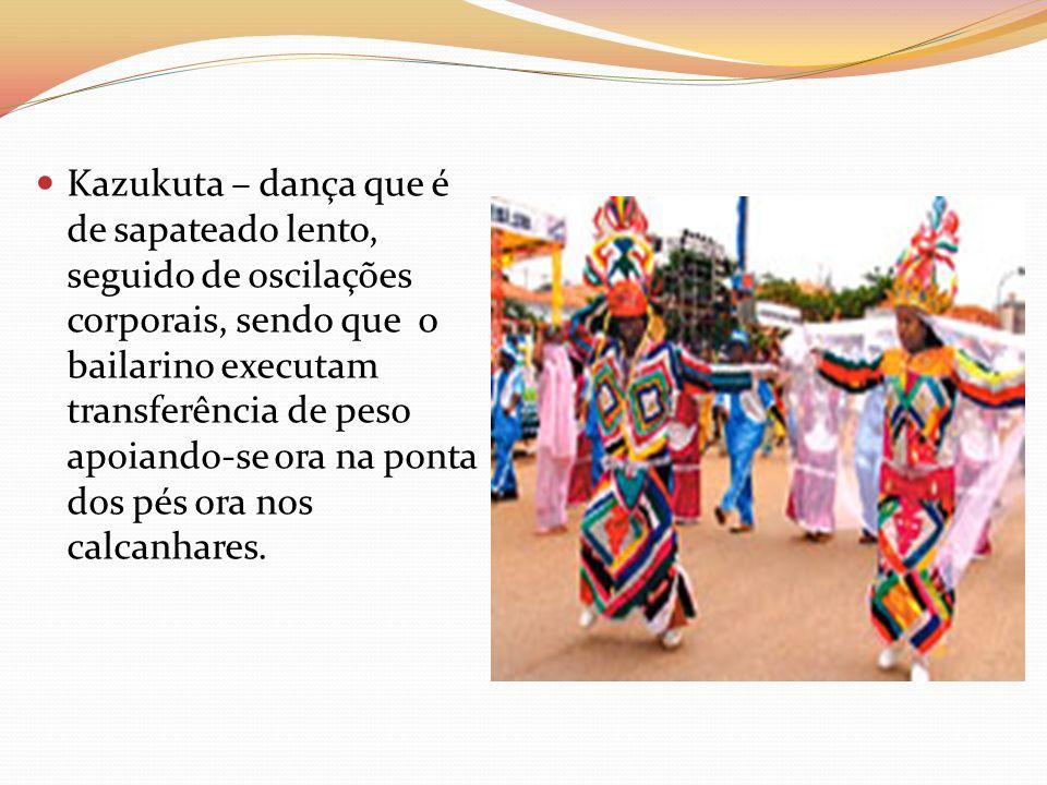 Kazukuta – dança que é de sapateado lento, seguido de oscilações corporais, sendo que o bailarino executam transferência de peso apoiando-se ora na po