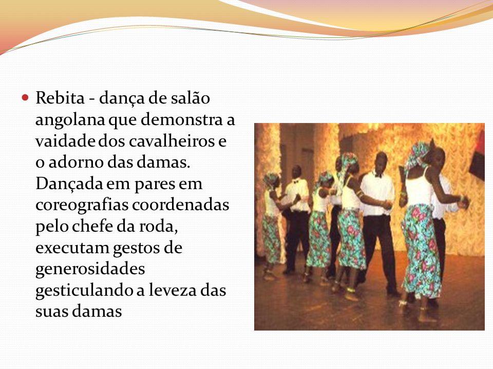 Rebita - dança de salão angolana que demonstra a vaidade dos cavalheiros e o adorno das damas. Dançada em pares em coreografias coordenadas pelo chefe