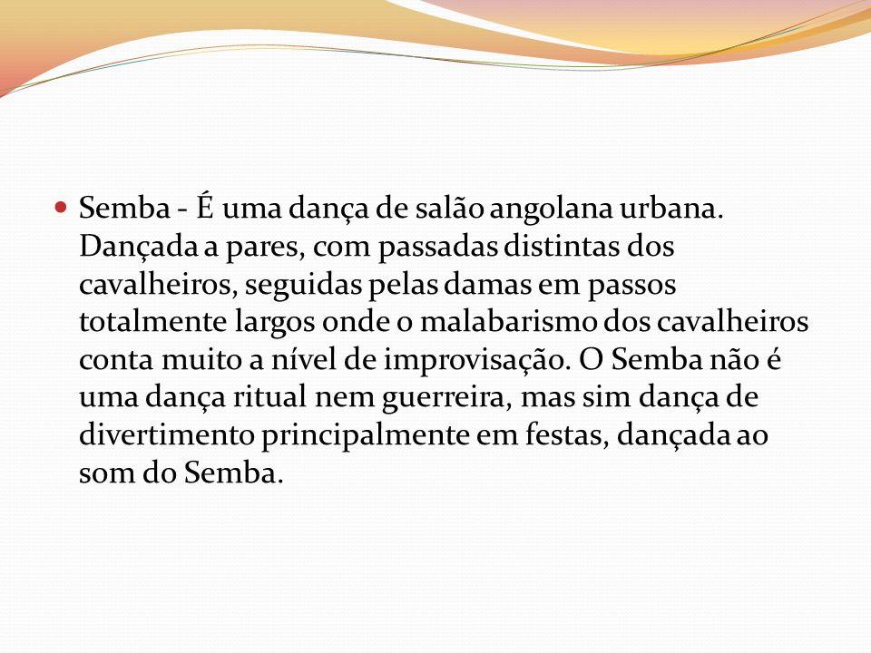 Semba - É uma dança de salão angolana urbana. Dançada a pares, com passadas distintas dos cavalheiros, seguidas pelas damas em passos totalmente largo