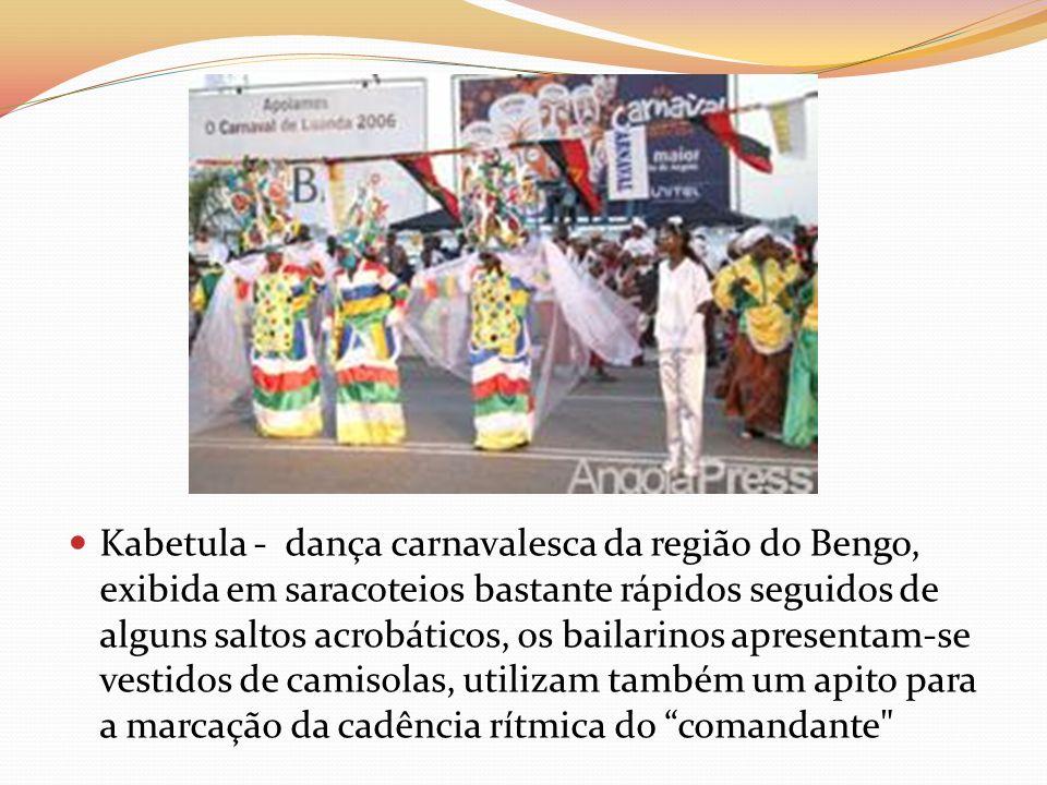 Kabetula - dança carnavalesca da região do Bengo, exibida em saracoteios bastante rápidos seguidos de alguns saltos acrobáticos, os bailarinos apresen