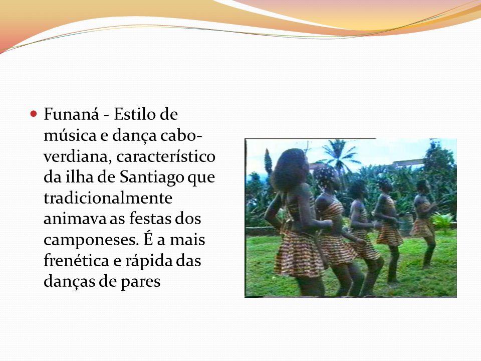 Funaná - Estilo de música e dança cabo- verdiana, característico da ilha de Santiago que tradicionalmente animava as festas dos camponeses. É a mais f